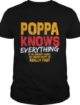 Poppa Knows Everything If He Doesn't Know Stuff Up Really Fast Fathers Day shirt