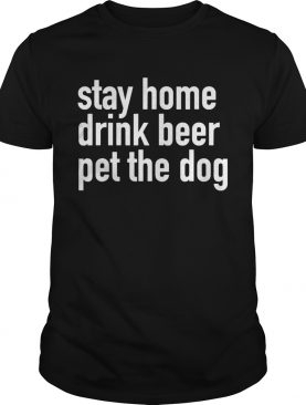 Stay Home Drink Beer Pet The Dog shirt