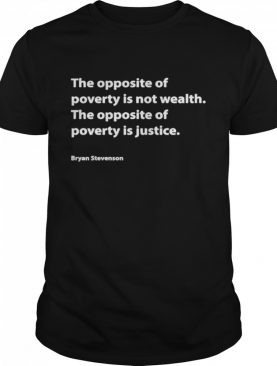 The opposite of poverty is not wealth the opposite of poverty is justice bryan stevenson shirt