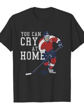 You Can Cry At Home Ice Hockey shirt