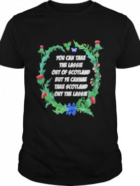 You Can Take The Lassie Out Of Scotland But Ye Cannae Take Scotland Out The Lassie shirt