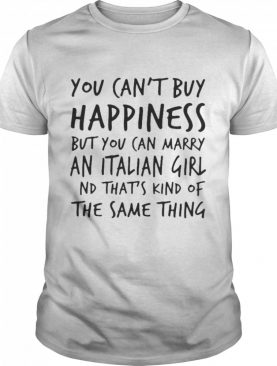 You Can't Buy Happiness But You Can Marry An Italian Girl And That's Kind Of The Same Thing shirt
