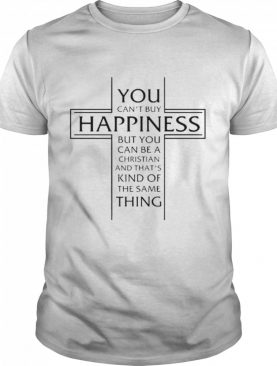 You cant buy happiness but you can be a Christian and thats kind of the same thing shirt