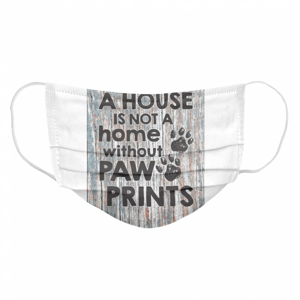A House Is Not A Home Without Paw Prints  Cloth Face Mask