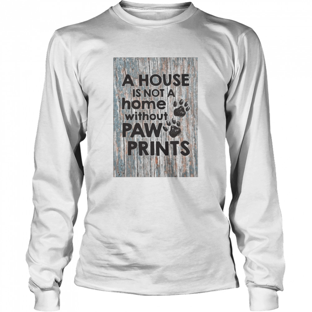 A House Is Not A Home Without Paw Prints  Long Sleeved T-shirt