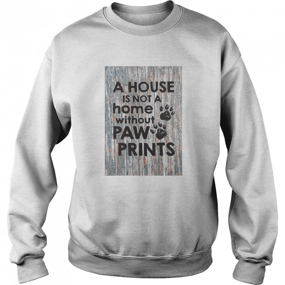 A House Is Not A Home Without Paw Prints  Unisex Sweatshirt