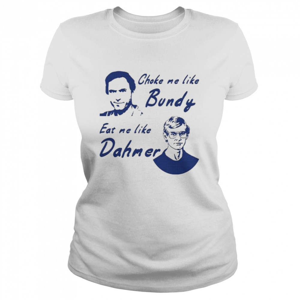 Choke me like bundy eat me like dahmer  Classic Women's T-shirt