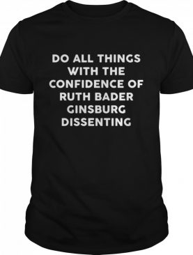 Do all things with the confidence of ruth bader ginsburg dissenting shirt
