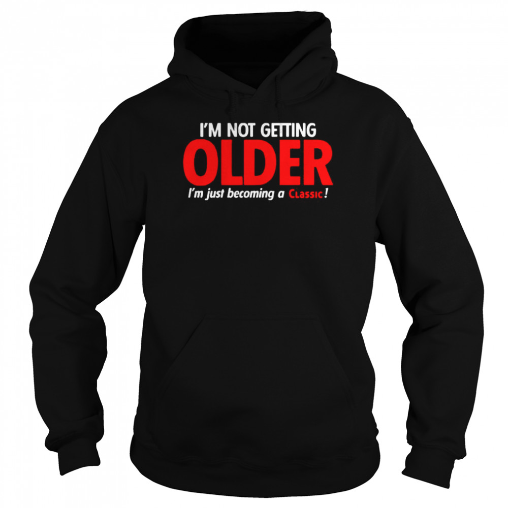 I'm Not Getting Older I'm Just Becoming A Classic  Unisex Hoodie