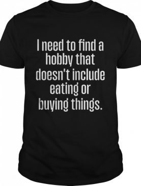 I need to find a hobby that doesn't include eating or buying things shirt