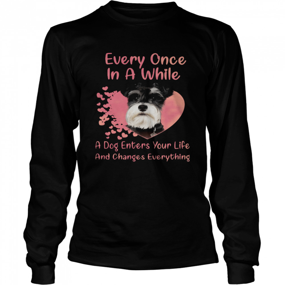 Schnauzer Every Once In A While A Dog Enters Your Life And Changes Everything  Long Sleeved T-shirt
