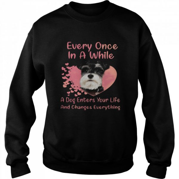 Schnauzer Every Once In A While A Dog Enters Your Life And Changes Everything  Unisex Sweatshirt