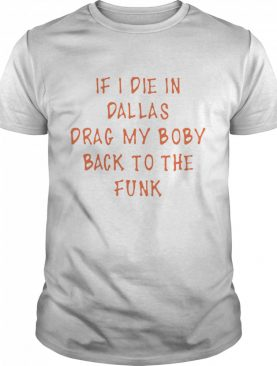 if I die in Dallas drag my body back to the funk shirt