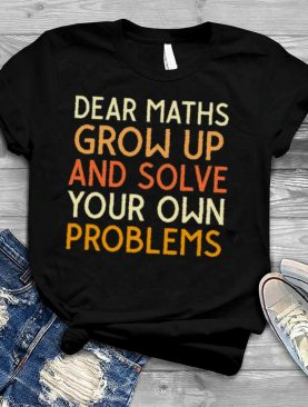 Dear maths grow up and solve your own problems shirt