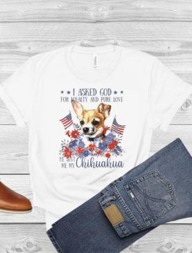 I asked god for loyalty and pure love he sent Me my Chihuahua flower American flag shirt