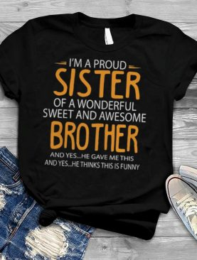 Im a proud sister of a wonderful sweet and awesome brother shirt